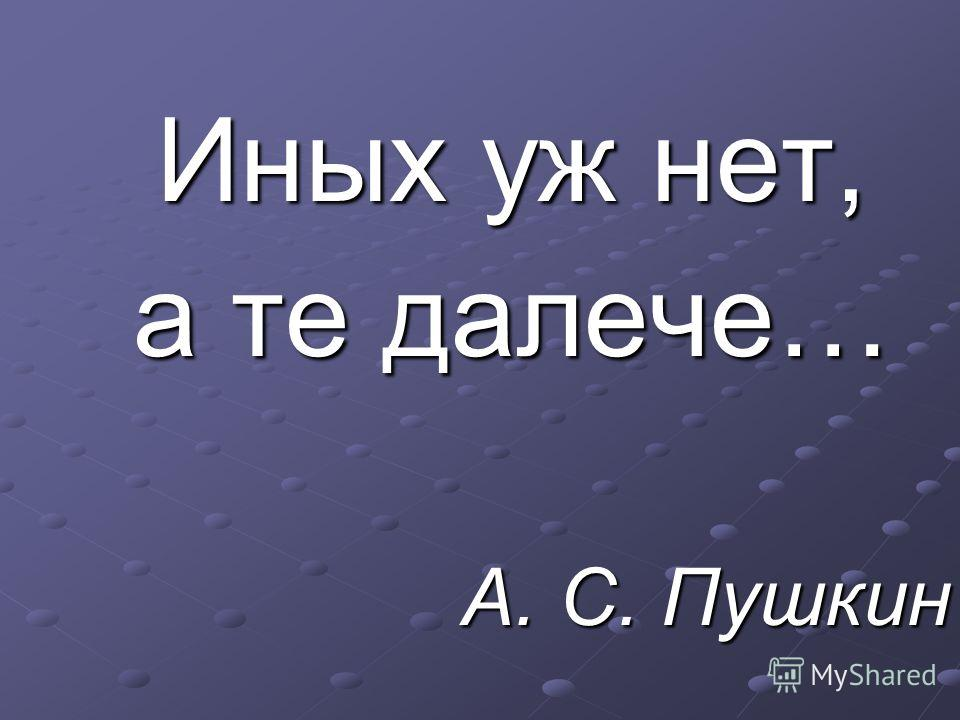 Иных уж нет, а те далече… А. С. Пушкин