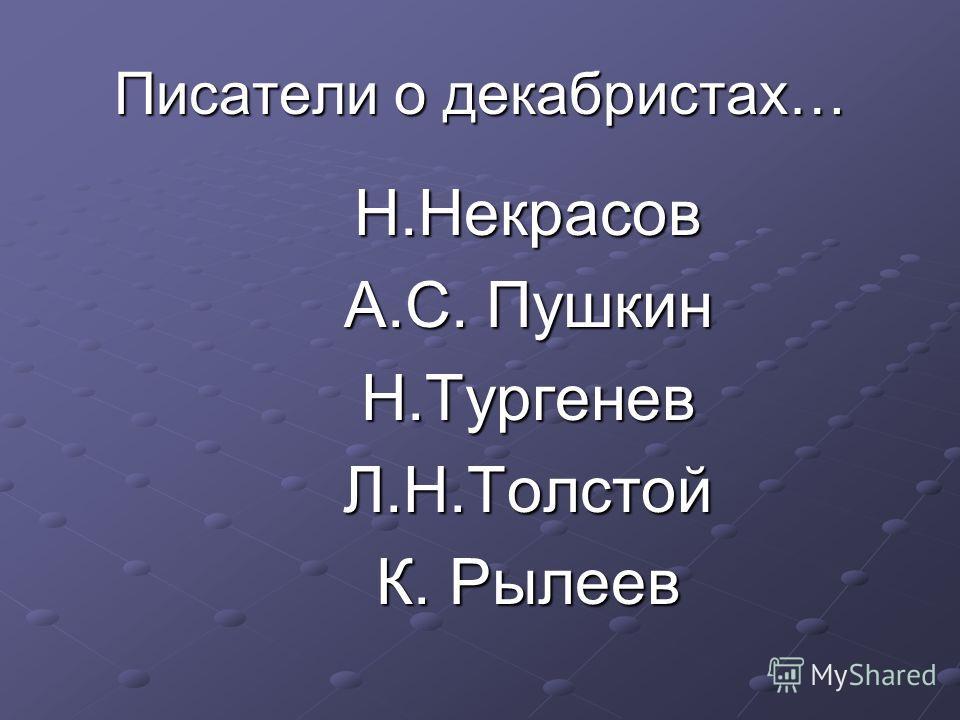 Писатели о декабристах… Н.Некрасов А.С. Пушкин Н.ТургеневЛ.Н.Толстой К. Рылеев
