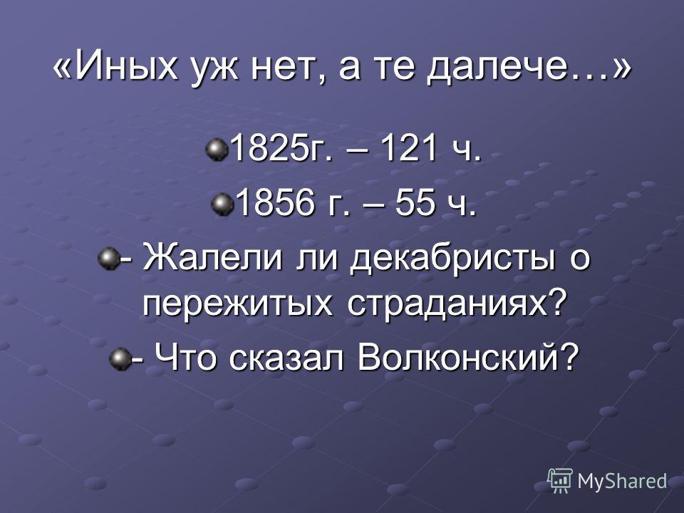 «Иных уж нет, а те далече…» 1825г. – 121 ч. 1856 г. – 55 ч. - Жалели ли декабристы о пережитых страданиях? - Что сказал Волконский?