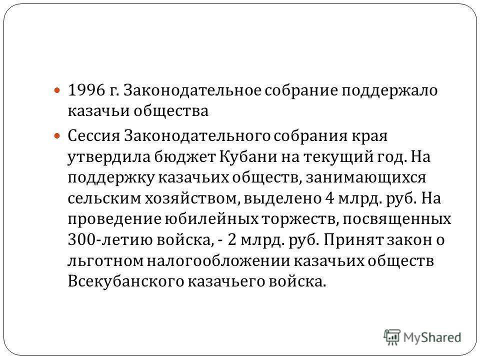 1996 г. Законодательное собрание поддержало казачьи общества Сессия Законодательного собрания края утвердила бюджет Кубани на текущий год. На поддержку казачьих обществ, занимающихся сельским хозяйством, выделено 4 млрд. руб. На проведение юбилейных