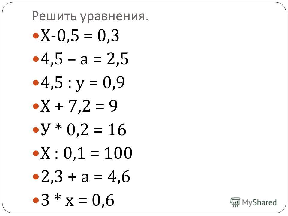 Решить уравнения. Х -0,5 = 0,3 4,5 – а = 2,5 4,5 : у = 0,9 Х + 7,2 = 9 У * 0,2 = 16 Х : 0,1 = 100 2,3 + а = 4,6 3 * х = 0,6