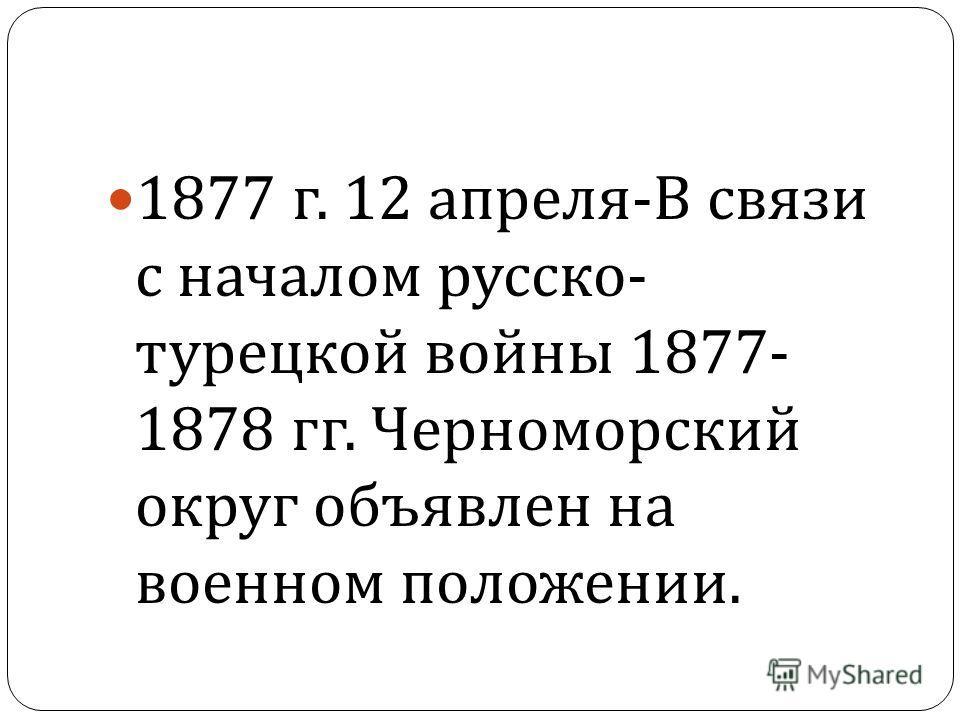 1877 г. 12 апреля - В связи с началом русско - турецкой войны 1877- 1878 гг. Черноморский округ объявлен на военном положении.