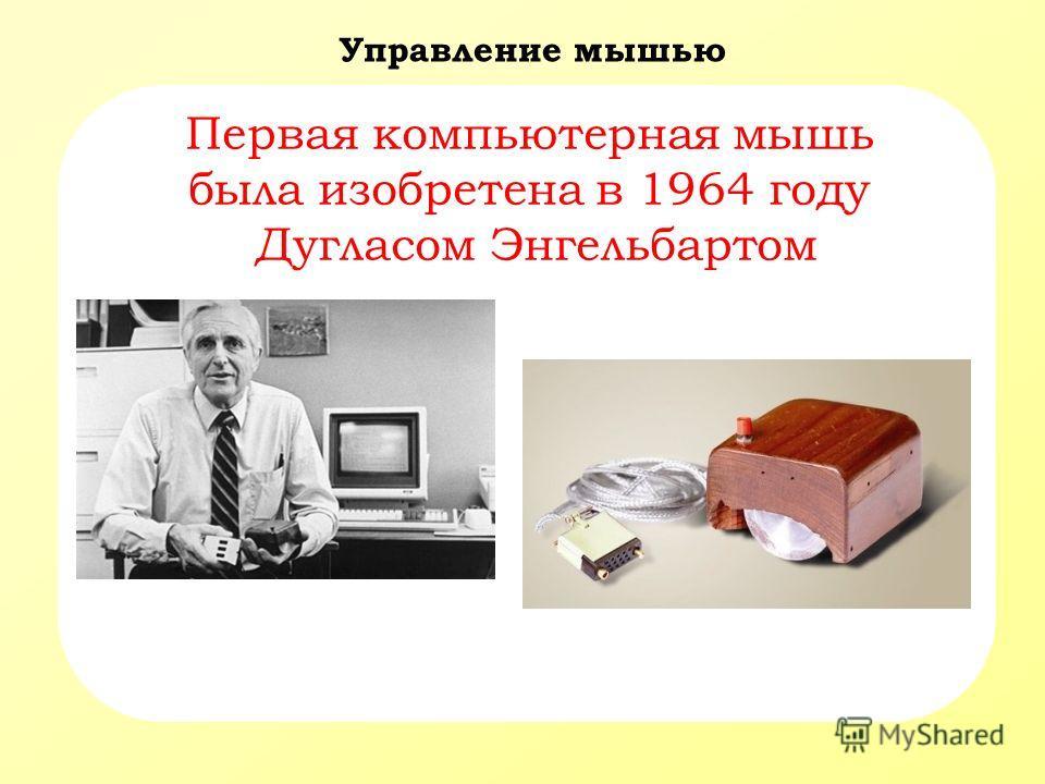Управление мышью Первая компьютерная мышь была изобретена в 1964 году Дугласом Энгельбартом