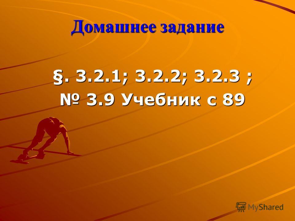 §. 3.2.1; 3.2.2; 3.2.3 ; 3.9 Учебник с 89 3.9 Учебник с 89 Домашнее задание