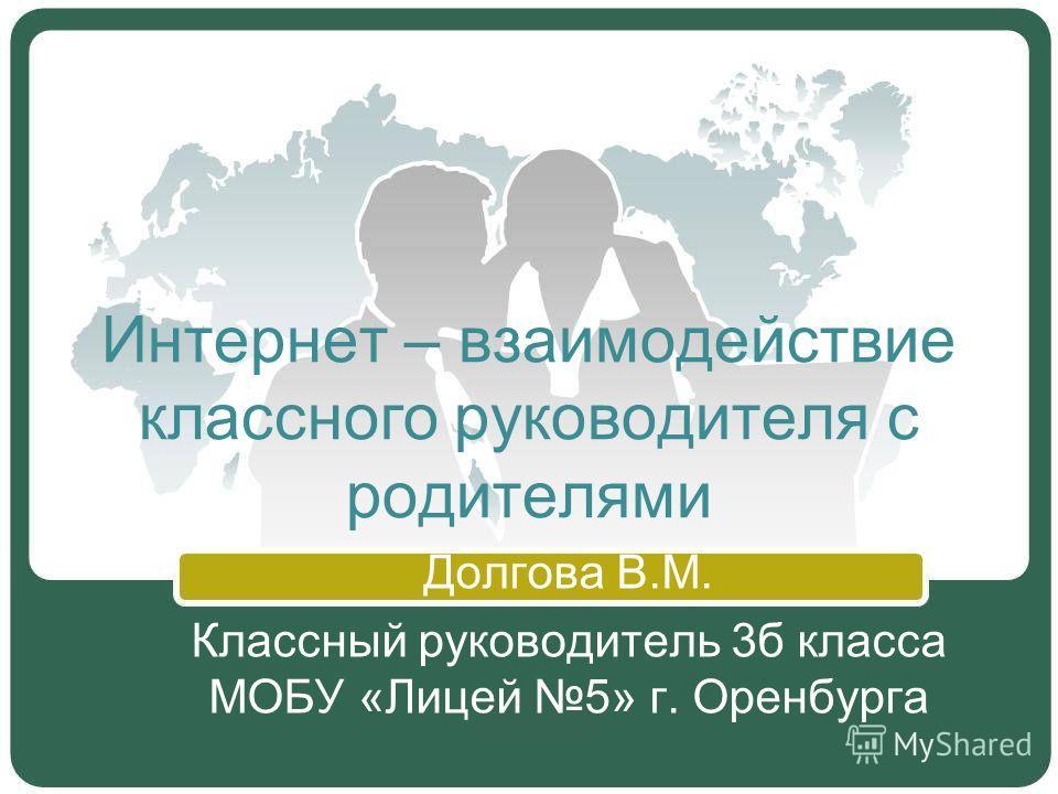 Интернет – взаимодействие классного руководителя с родителями Долгова В.М. Классный руководитель 3б класса МОБУ «Лицей 5» г. Оренбурга