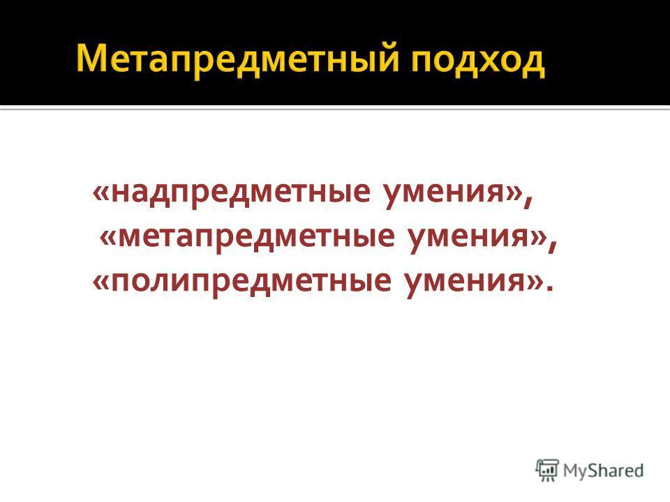 «надпредметные умения», «метапредметные умения», «полипредметные умения».