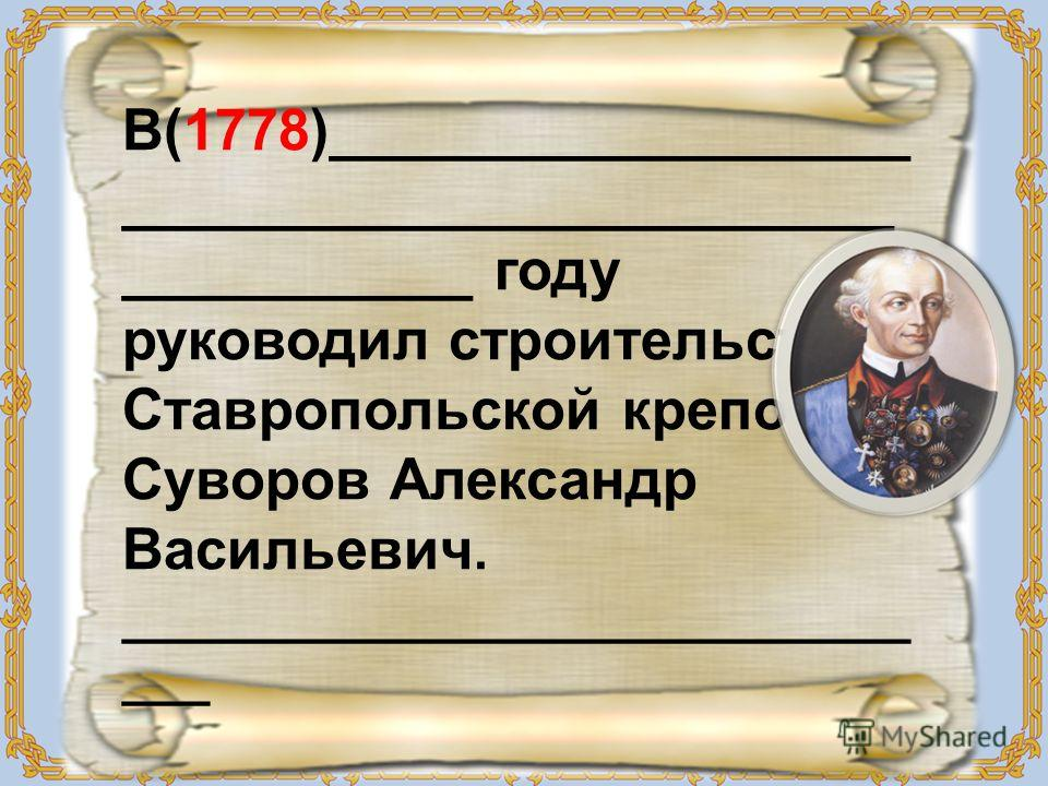 В(1778)__________________ ________________________ ___________ году руководил строительством Ставропольской крепости Суворов Александр Васильевич. ___________________________ ___