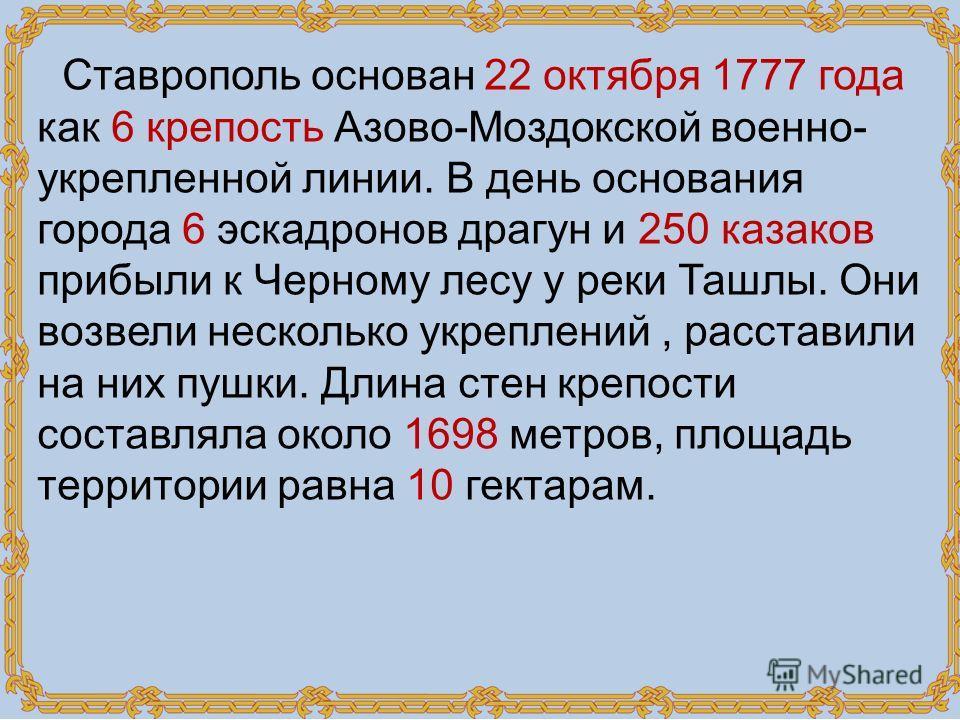 Ставрополь основан 22 октября 1777 года как 6 крепость Азово-Моздокской военно- укрепленной линии. В день основания города 6 эскадронов драгун и 250 казаков прибыли к Черному лесу у реки Ташлы. Они возвели несколько укреплений, расставили на них пушк