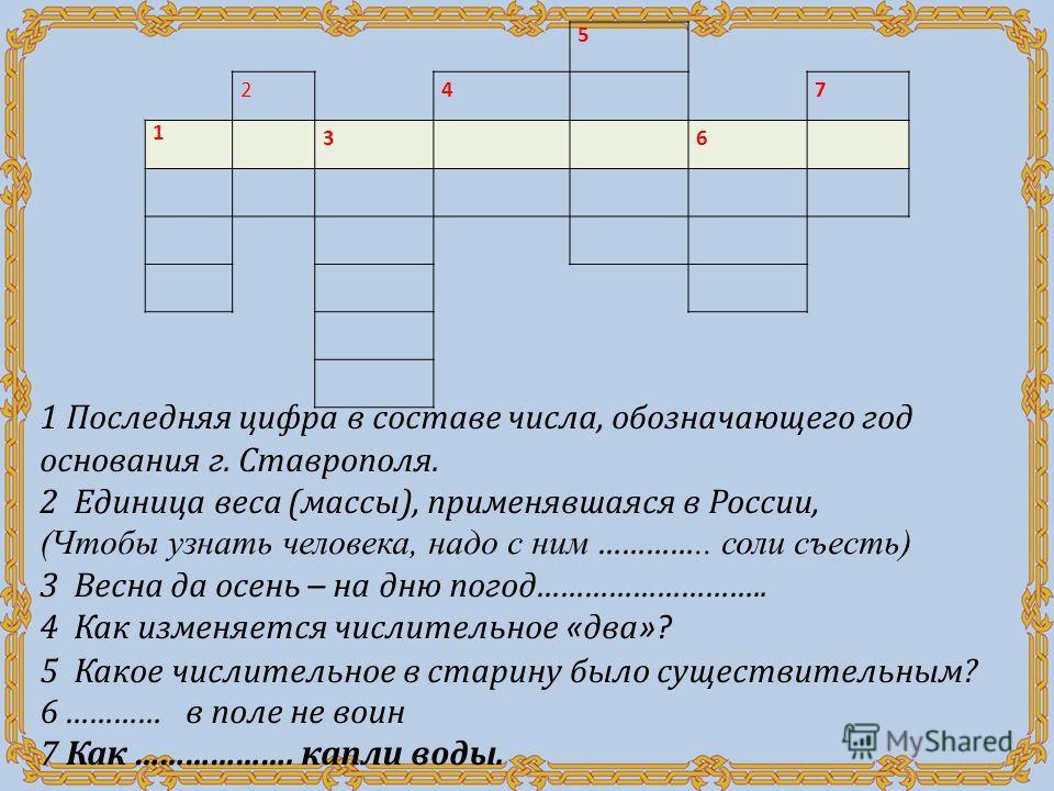 5 24 7 1 3 6 1 Последняя цифра в составе числа, обозначающего год основания г. Ставрополя. 2 Единица веса (массы), применявшаяся в России, (Чтобы узнать человека, надо с ним ………….. соли съесть) 3 Весна да осень – на дню погод ……………………….. 4 Как изменя