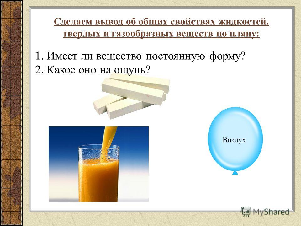 Сделаем вывод об общих свойствах жидкостей, твердых и газообразных веществ по плану: 1. Имеет ли вещество постоянную форму? 2. Какое оно на ощупь? Воздух