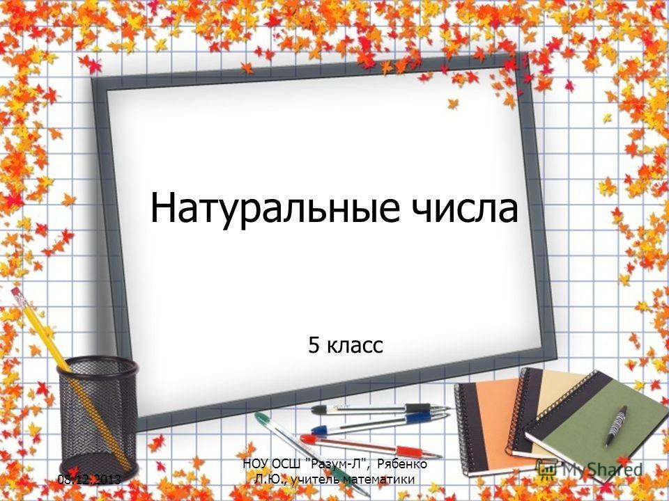 Натуральные числа 5 класс 08.12.2013 НОУ ОСШ Разум-Л, Рябенко Л.Ю., учитель математики