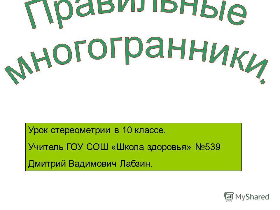 Урок стереометрии в 10 классе. Учитель ГОУ СОШ «Школа здоровья» 539 Дмитрий Вадимович Лабзин.