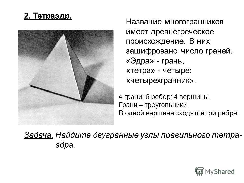 2. Тетраэдр. Название многогранников имеет древнегреческое происхождение. В них зашифровано число граней. «Эдра» - грань, «тетра» - четыре: «четырехгранник». 4 грани; 6 ребер; 4 вершины. Грани – треугольники. В одной вершине сходятся три ребра. Задач