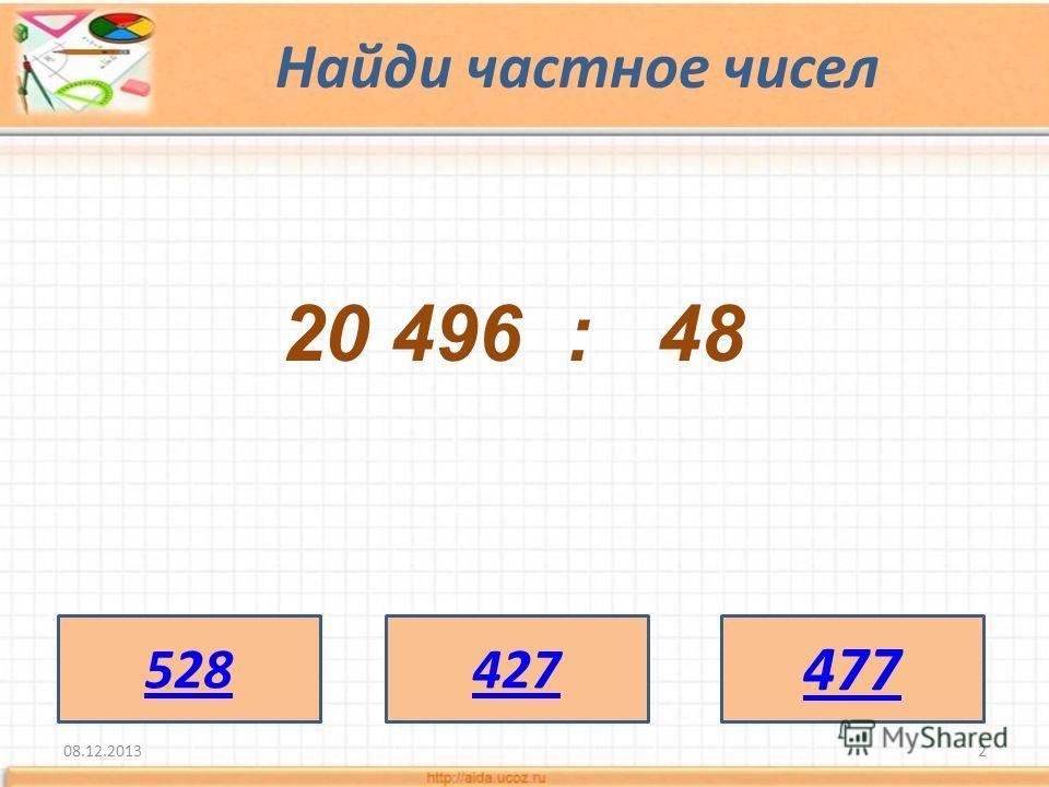 Найди частное чисел 08.12.20132 20 496 : 48 528427 477