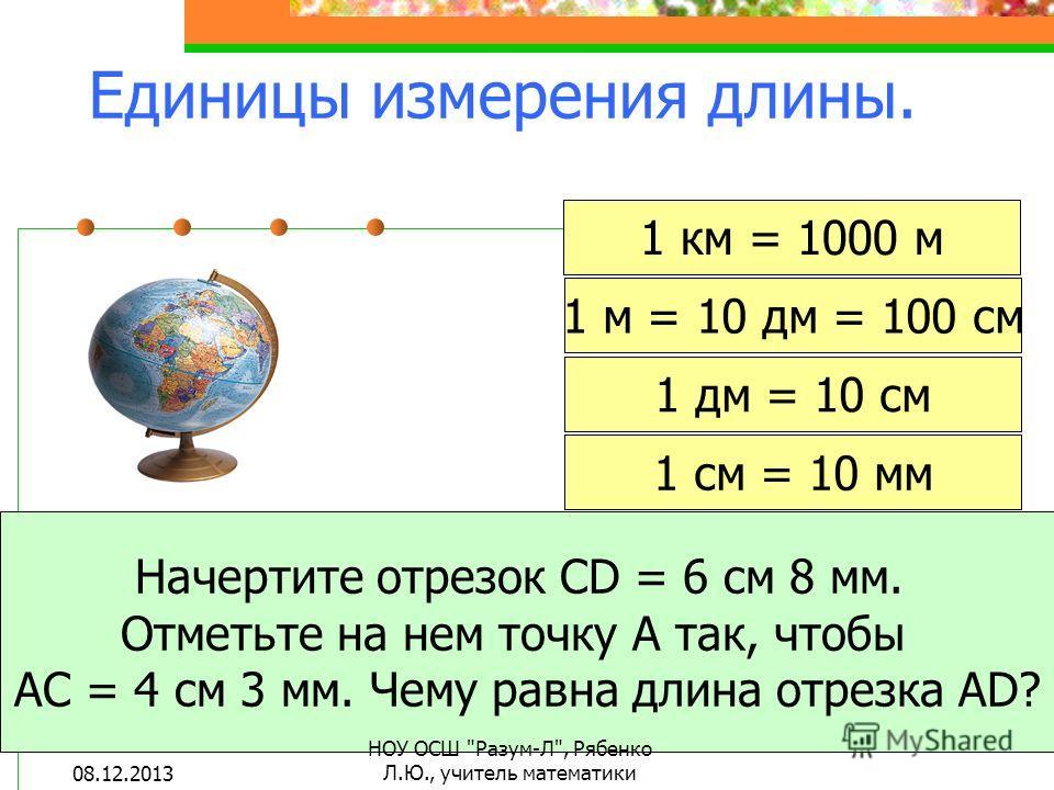 1 км = 1000 м 1 м = 10 дм = 100 см 1 дм = 10 см 1 см = 10 мм Начертите отрезок CD = 6 см 8 мм. Отметьте на нем точку А так, чтобы АС = 4 см 3 мм. Чему равна длина отрезка АD? Единицы измерения длины. 08.12.2013 НОУ ОСШ