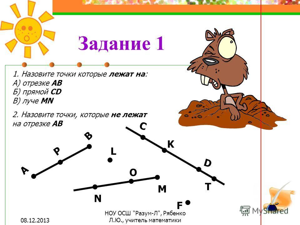 Задание 1 1. Назовите точки которые лежат на: А) отрезке АВ Б) прямой СD В) луче MN 2. Назовите точки, которые не лежат на отрезке АВ А В C D M N P L O F K T 08.12.2013 НОУ ОСШ Разум-Л, Рябенко Л.Ю., учитель математики