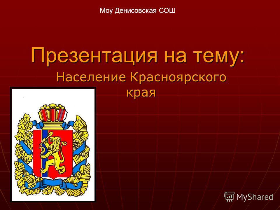 Презентация на тему: Население Красноярского края Моу Денисовская СОШ