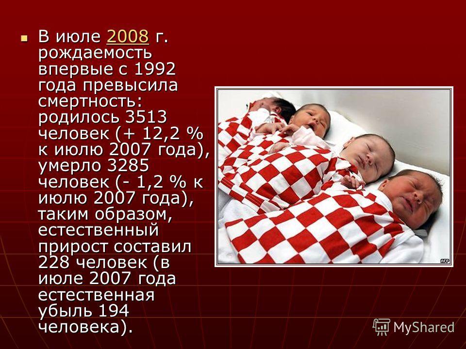 В июле 2008 г. рождаемость впервые с 1992 года превысила смертность: родилось 3513 человек (+ 12,2 % к июлю 2007 года), умерло 3285 человек (- 1,2 % к июлю 2007 года), таким образом, естественный прирост составил 228 человек (в июле 2007 года естеств