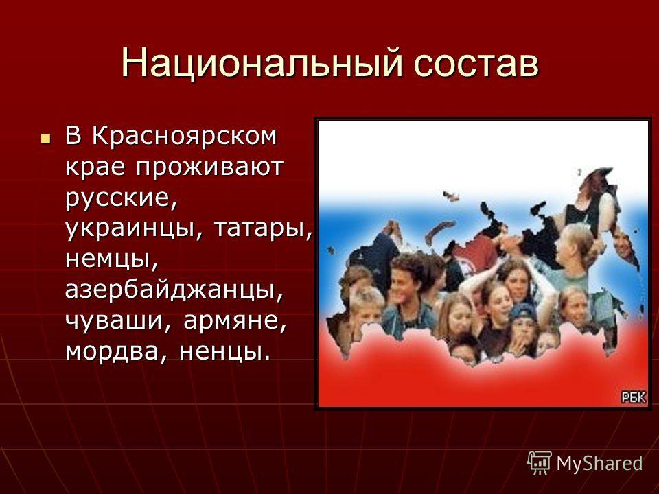 Национальный состав В Красноярском крае проживают русские, украинцы, татары, немцы, азербайджанцы, чуваши, армяне, мордва, ненцы. В Красноярском крае проживают русские, украинцы, татары, немцы, азербайджанцы, чуваши, армяне, мордва, ненцы.