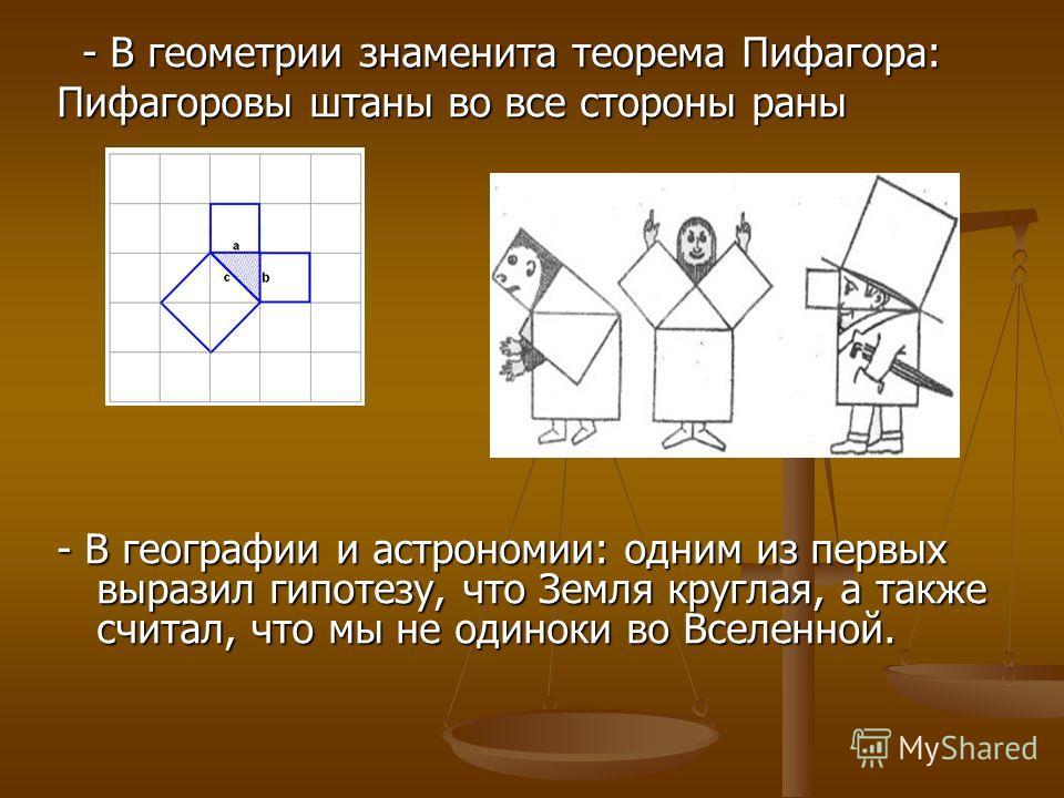 - В геометрии знаменита теорема Пифагора: - В геометрии знаменита теорема Пифагора: Пифагоровы штаны во все стороны раны - В географии и астрономии: одним из первых выразил гипотезу, что Земля круглая, а также считал, что мы не одиноки во Вселенной.