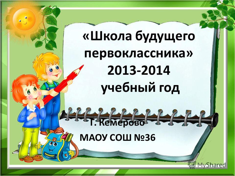 «Школа будущего первоклассника» 2013-2014 учебный год Г. Кемерово МАОУ СОШ 36