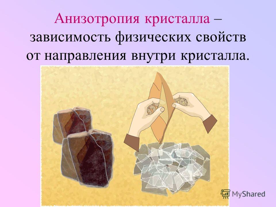 Анизотропия кристалла – зависимость физических свойств от направления внутри кристалла.