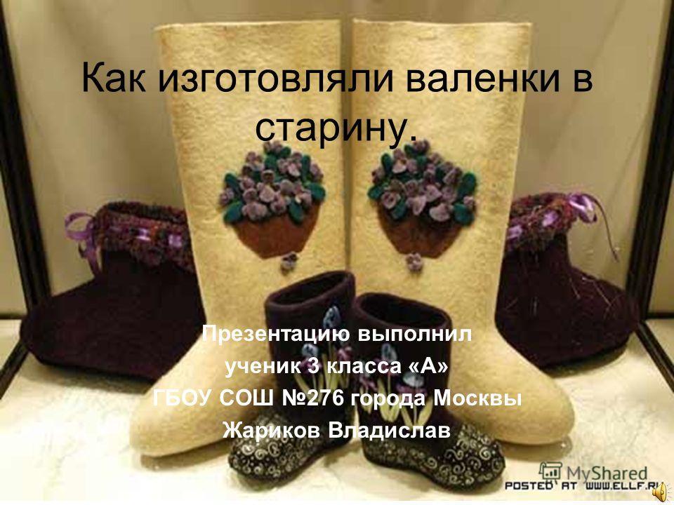Как изготовляли валенки в старину. Презентацию выполнил ученик 3 класса «А» ГБОУ СОШ 276 города Москвы Жариков Владислав