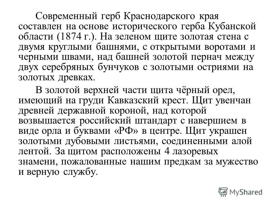 Современный герб Краснодарского края составлен на основе исторического герба Кубанской области (1874 г.). На зеленом щите золотая стена с двумя круглыми башнями, с открытыми воротами и черными швами, над башней золотой пернач между двух серебряных бу