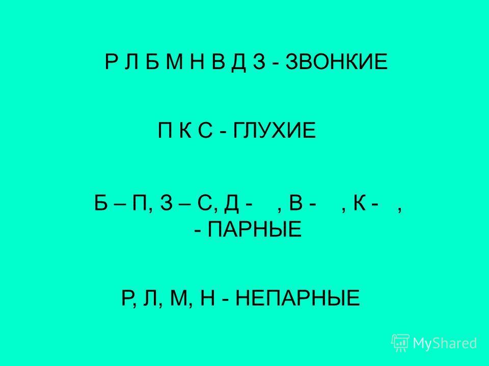Р Л Б М Н В Д З - ЗВОНКИЕ П К С - ГЛУХИЕ Б – П, З – С, Д -, В -, К -, - ПАРНЫЕ Р, Л, М, Н - НЕПАРНЫЕ