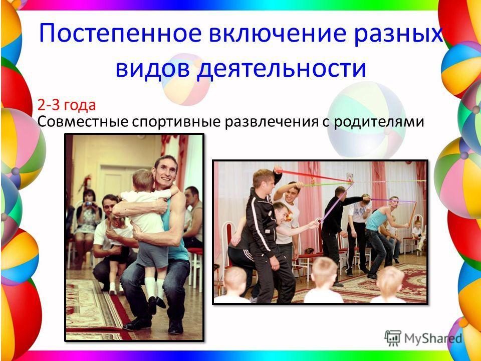 Постепенное включение разных видов деятельности 2-3 года Совместные спортивные развлечения с родителями