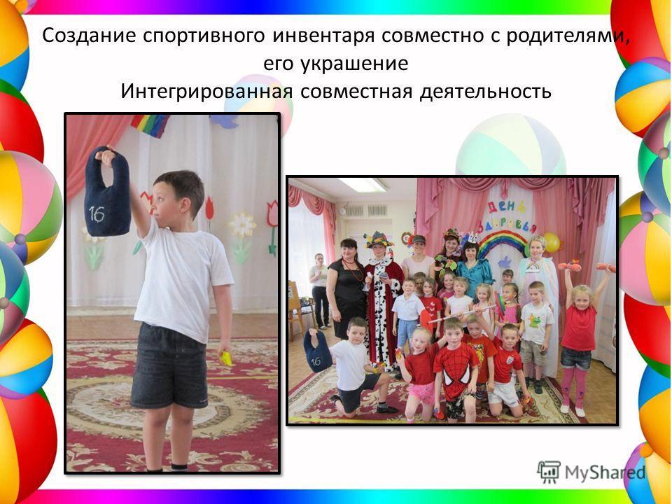 Создание спортивного инвентаря совместно с родителями, его украшение Интегрированная совместная деятельность