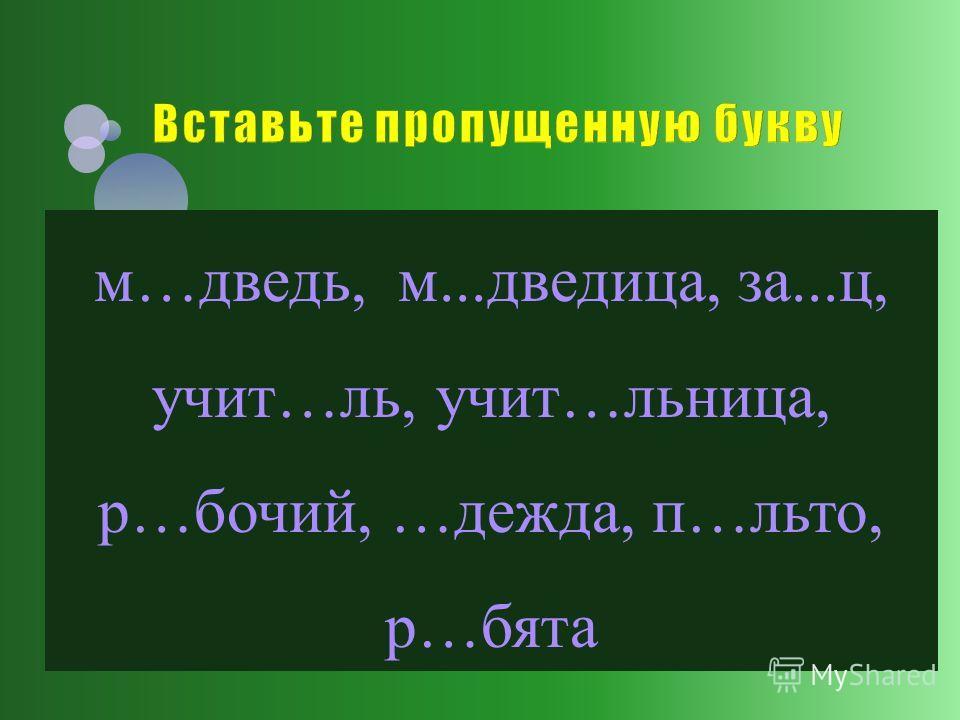 м…дведь, м...дведица, за...ц, учит…ль, учит…льница, р…бочий, …дежда, п…льто, р…бята