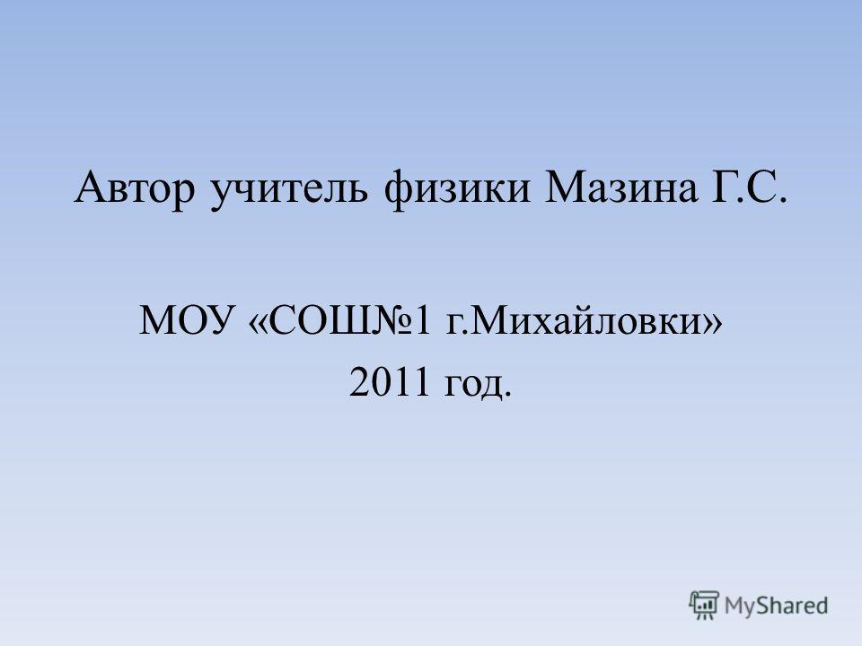 Автор учитель физики Мазина Г.С. МОУ «СОШ1 г.Михайловки» 2011 год.