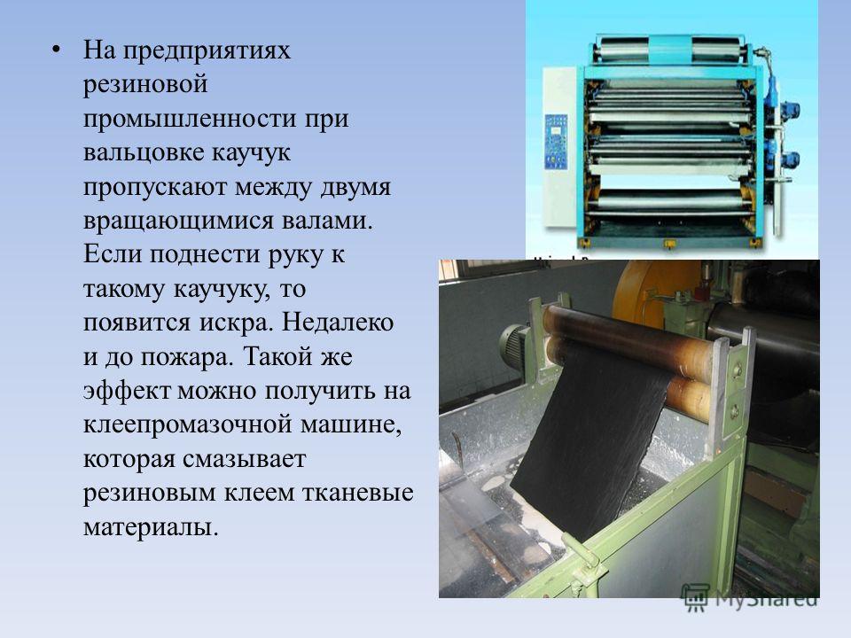 На предприятиях резиновой промышленности при вальцовке каучук пропускают между двумя вращающимися валами. Если поднести руку к такому каучуку, то появится искра. Недалеко и до пожара. Такой же эффект можно получить на клеепромазочной машине, которая