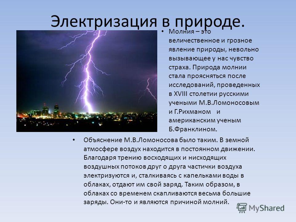 Электризация в природе. Молния – это величественное и грозное явление природы, невольно вызывающее у нас чувство страха. Природа молнии стала проясняться после исследований, проведенных в XVIII столетии русскими учеными М.В.Ломоносовым и Г.Рихманом и