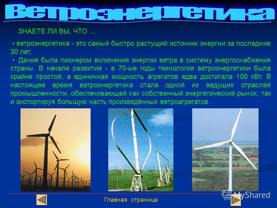Главная страница ЗНАЕТЕ ЛИ ВЫ, ЧТО … ветроэнергетика - это самый быстро растущий источник энергии за последние 30 лет. Дания была пионером включения энергии ветра в систему энергоснабжения страны. В начале развития - в 70-ые годы технология ветроэнер