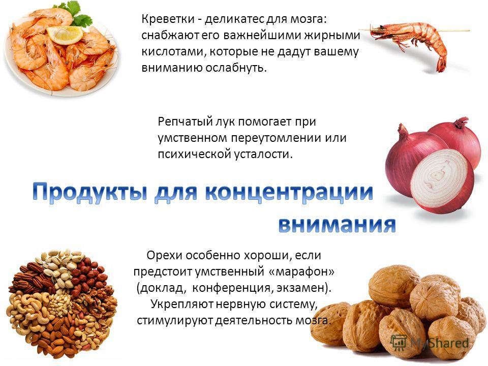 Креветки - деликатес для мозга: снабжают его важнейшими жирными кислотами, которые не дадут вашему вниманию ослабнуть. Репчатый лук помогает при умственном переутомлении или психической усталости. Орехи особенно хороши, если предстоит умственный «мар