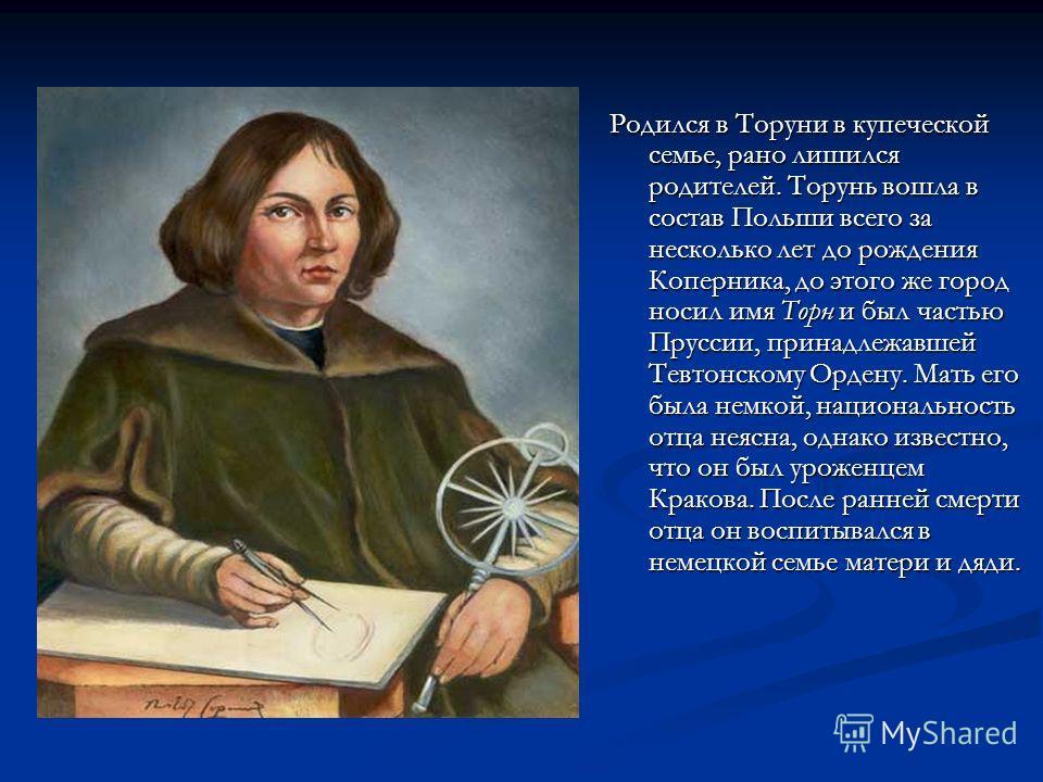 Родился в Торуни в купеческой семье, рано лишился родителей. Торунь вошла в состав Польши всего за несколько лет до рождения Коперника, до этого же город носил имя Торн и был частью Пруссии, принадлежавшей Тевтонскому Ордену. Мать его была немкой, на