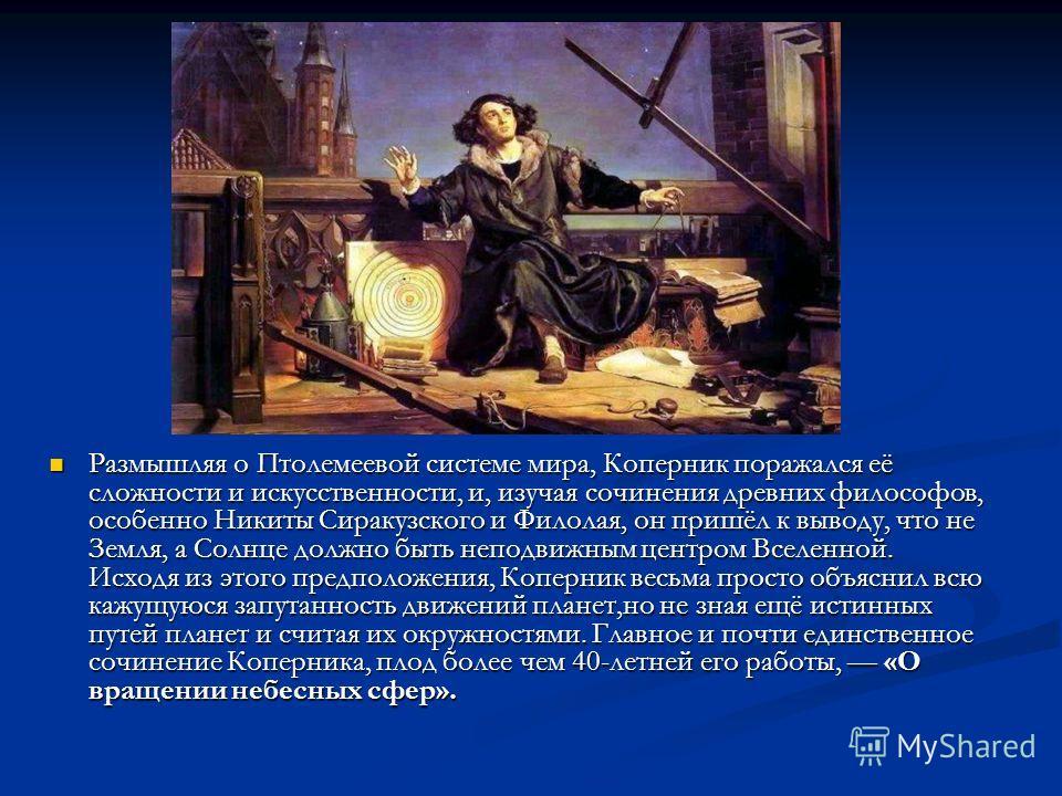 Размышляя о Птолемеевой системе мира, Коперник поражался её сложности и искусственности, и, изучая сочинения древних философов, особенно Никиты Сиракузского и Филолая, он пришёл к выводу, что не Земля, а Солнце должно быть неподвижным центром Вселенн