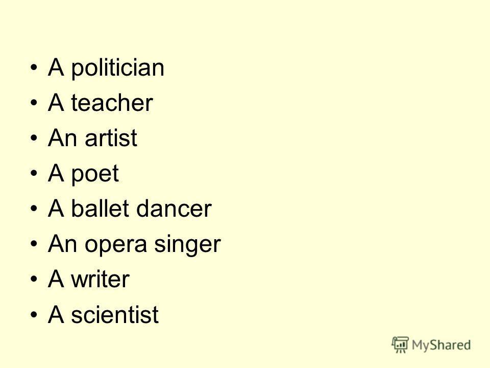 A politician A teacher An artist A poet A ballet dancer An opera singer A writer A scientist