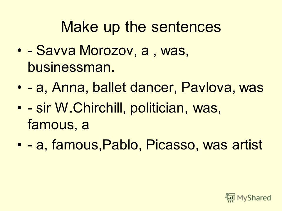 Make up the sentences - Savva Morozov, a, was, businessman. - a, Anna, ballet dancer, Pavlova, was - sir W.Chirchill, politician, was, famous, a - a, famous,Pablo, Picasso, was artist