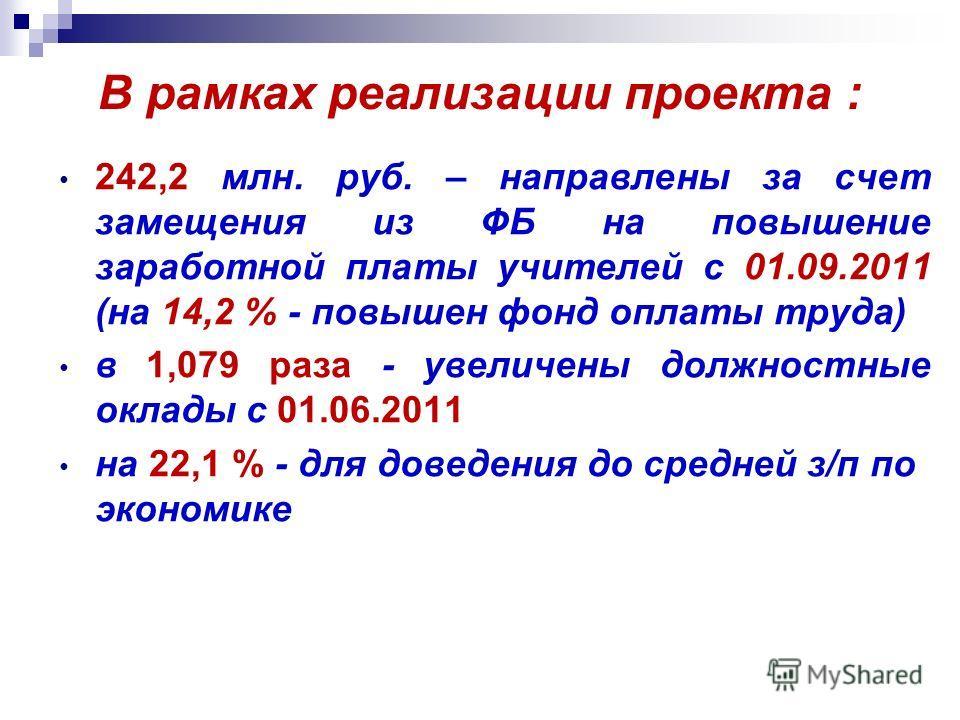 В рамках реализации проекта : 242,2 млн. руб. – направлены за счет замещения из ФБ на повышение заработной платы учителей с 01.09.2011 (на 14,2 % - повышен фонд оплаты труда) в 1,079 раза - увеличены должностные оклады с 01.06.2011 на 22,1 % - для до