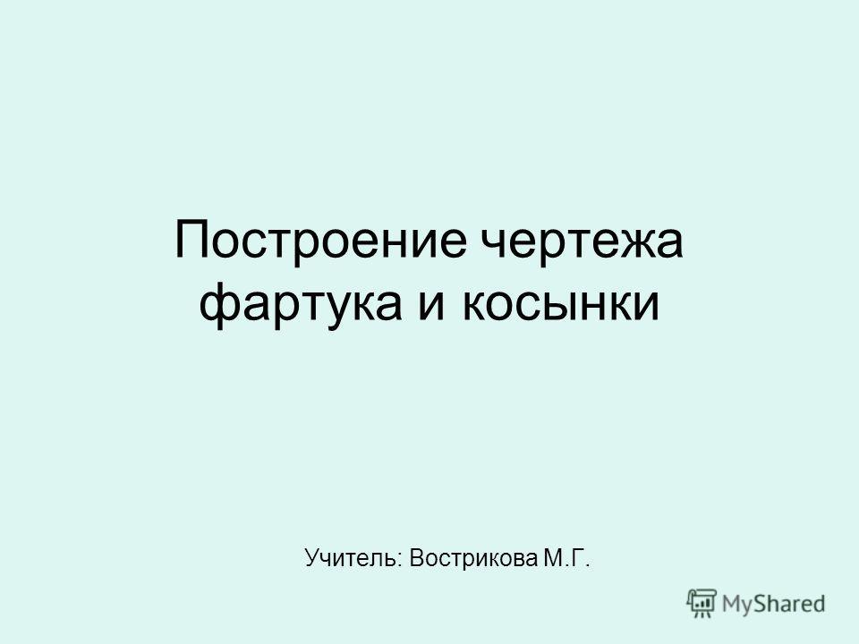 Построение чертежа фартука и косынки Учитель: Вострикова М.Г.