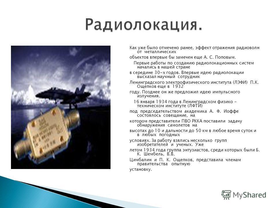 Как уже было отмечено ранее, эффект отражения радиоволн от металлических объектов впервые бы замечен еще А. С. Поповым. Первые работы по созданию радиолокационных систем начались в нашей стране в середине 30-х годов. Впервые идею радиолокации высказа