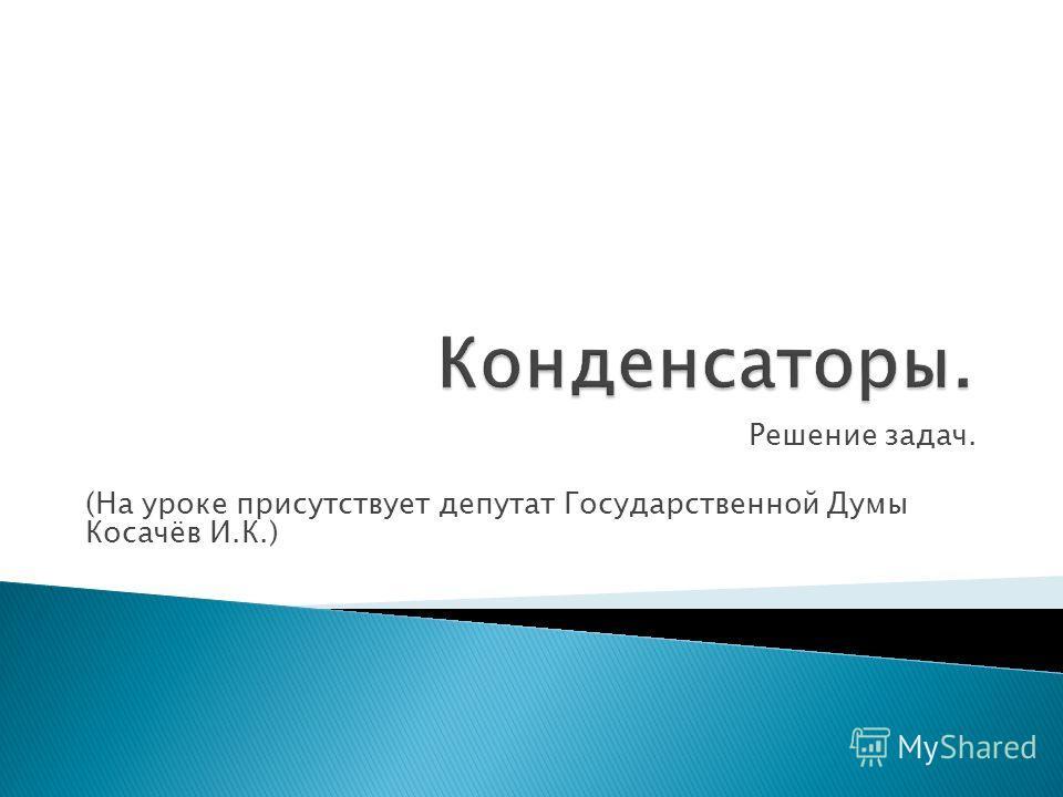 Решение задач. (На уроке присутствует депутат Государственной Думы Косачёв И.К.)