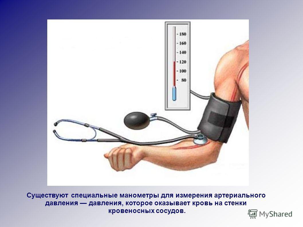 Существуют специальные манометры для измерения артериального давления давления, которое оказывает кровь на стенки кровеносных сосудов.