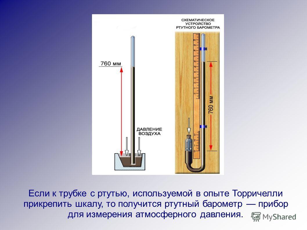 Если к трубке с ртутью, используемой в опыте Торричелли прикрепить шкалу, то получится ртутный барометр прибор для измерения атмосферного давления.