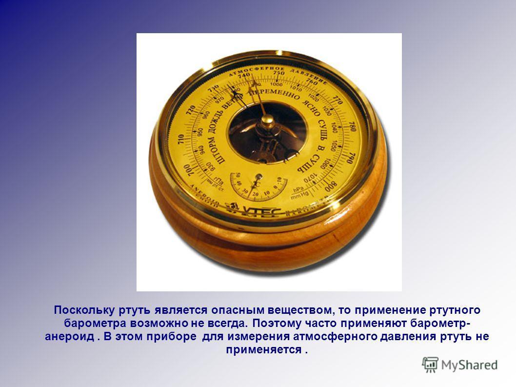 Поскольку ртуть является опасным веществом, то применение ртутного барометра возможно не всегда. Поэтому часто применяют барометр- анероид. В этом приборе для измерения атмосферного давления ртуть не применяется.
