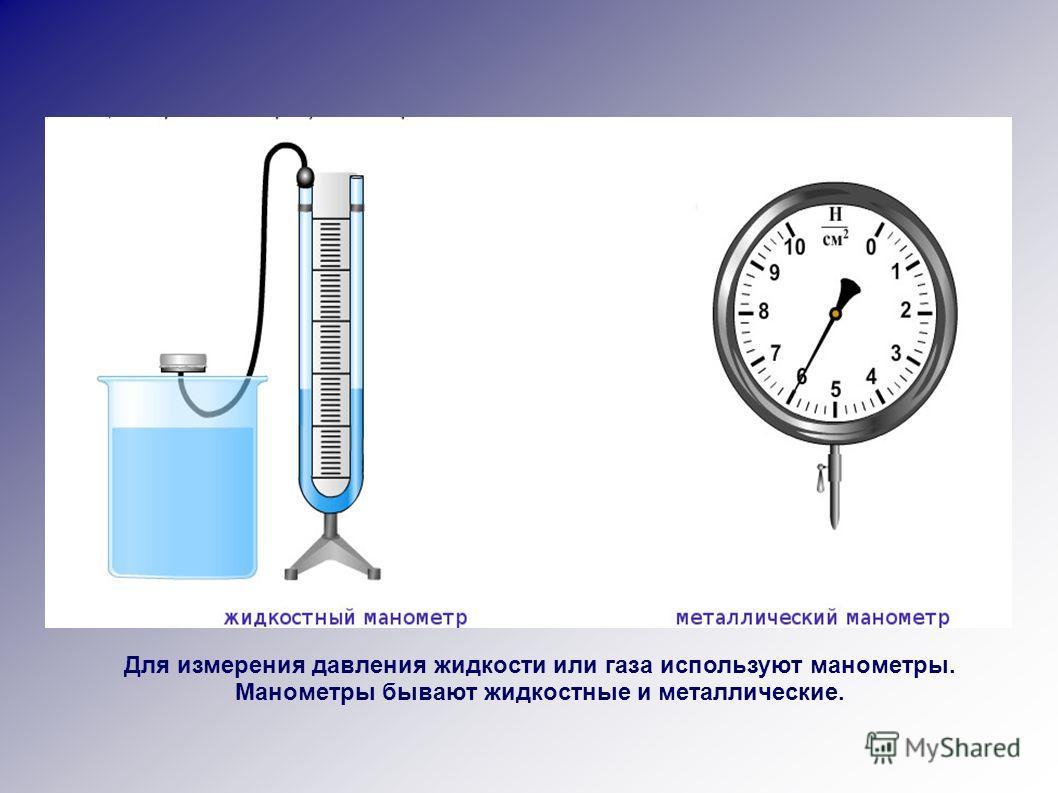 Для измерения давления жидкости или газа используют манометры. Манометры бывают жидкостные и металлические.