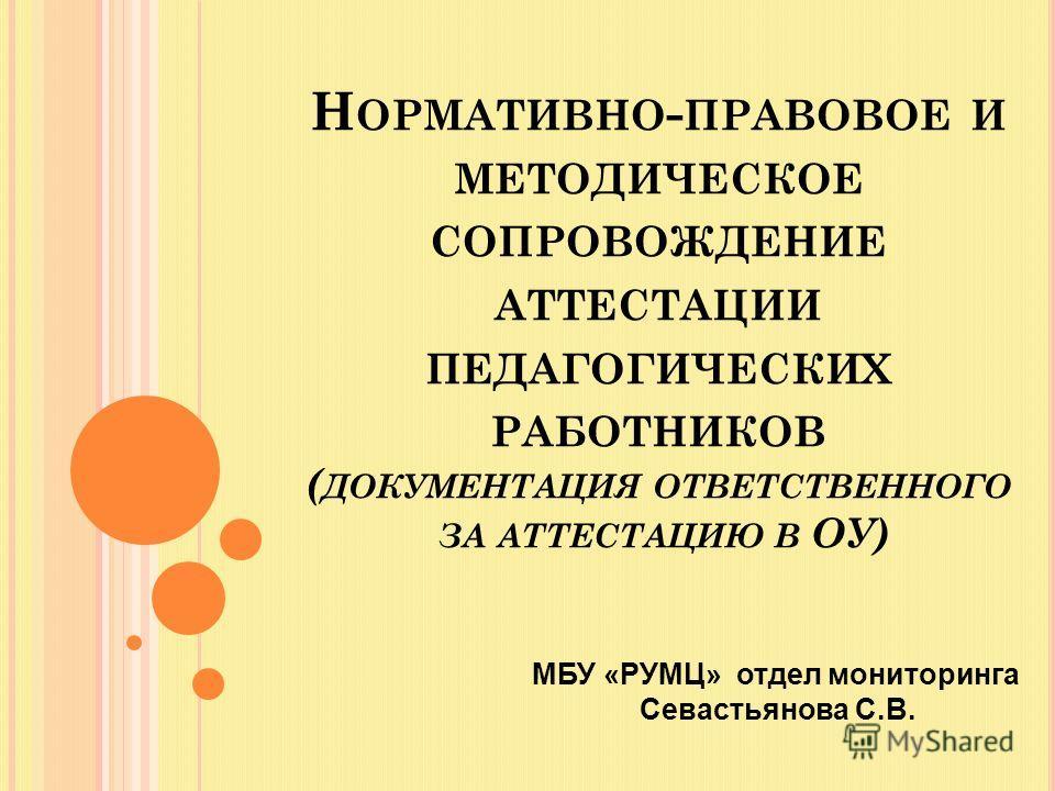 Н ОРМАТИВНО - ПРАВОВОЕ И МЕТОДИЧЕСКОЕ СОПРОВОЖДЕНИЕ АТТЕСТАЦИИ ПЕДАГОГИЧЕСКИХ РАБОТНИКОВ ( ДОКУМЕНТАЦИЯ ОТВЕТСТВЕННОГО ЗА АТТЕСТАЦИЮ В ОУ) МБУ «РУМЦ» отдел мониторинга Севастьянова С.В.